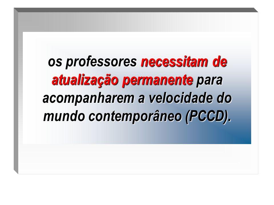 .os professores necessitam de atualização permanente para acompanharem a velocidade do mundo contemporâneo (PCCD).