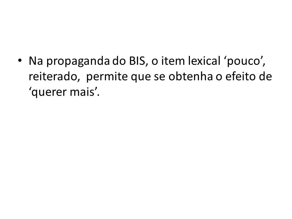 Na propaganda do BIS, o item lexical 'pouco', reiterado, permite que se obtenha o efeito de 'querer mais'.