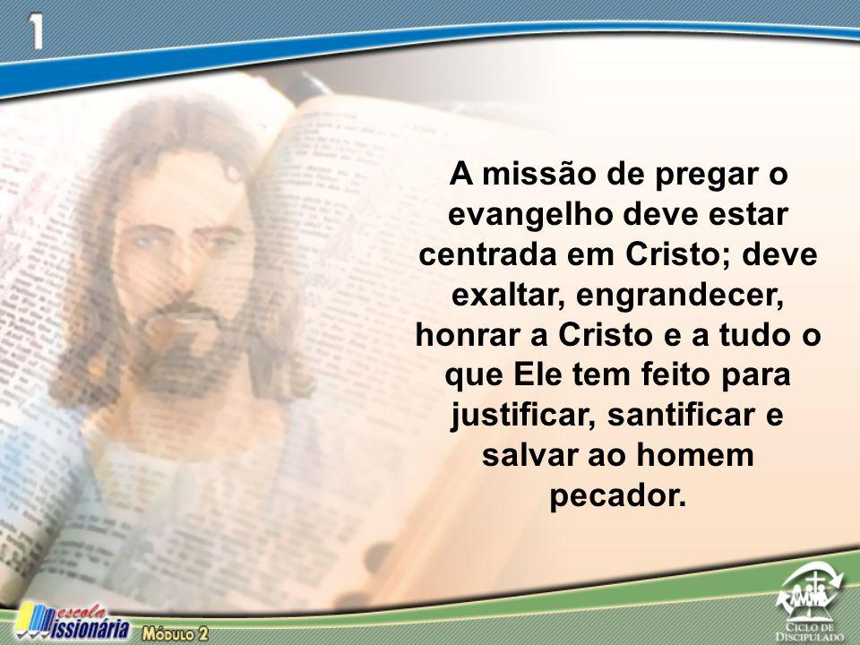 A missão de pregar o evangelho deve estar centrada em Cristo; deve exaltar, engrandecer, honrar a Cristo e a tudo o que Ele tem feito para justificar, santificar e salvar ao homem pecador.