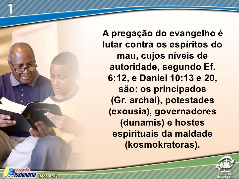 A pregação do evangelho é lutar contra os espíritos do mau, cujos níveis de autoridade, segundo Ef. 6:12, e Daniel 10:13 e 20, são: os principados