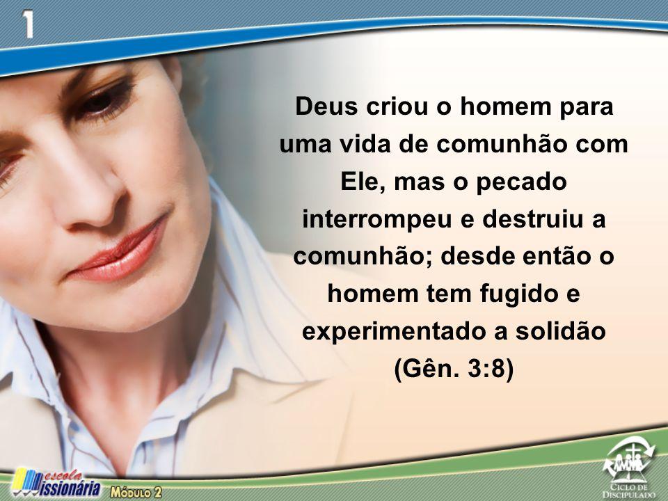 Deus criou o homem para uma vida de comunhão com Ele, mas o pecado interrompeu e destruiu a comunhão; desde então o homem tem fugido e experimentado a solidão (Gên.