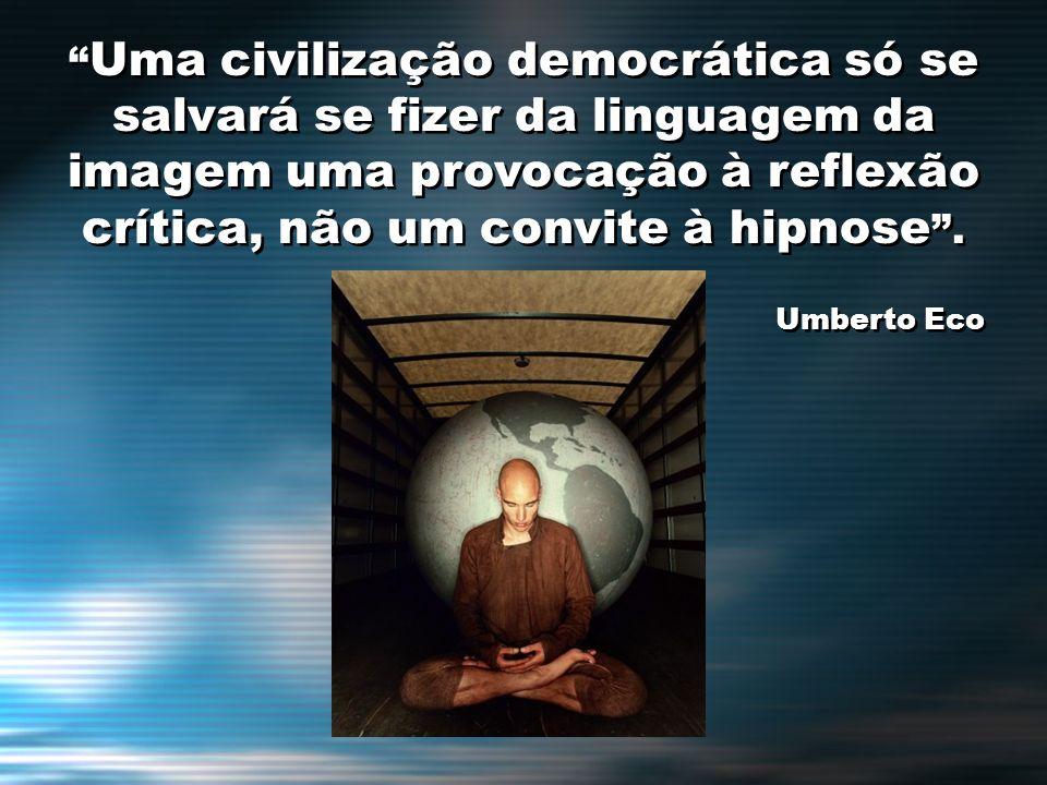 Uma civilização democrática só se salvará se fizer da linguagem da imagem uma provocação à reflexão crítica, não um convite à hipnose .
