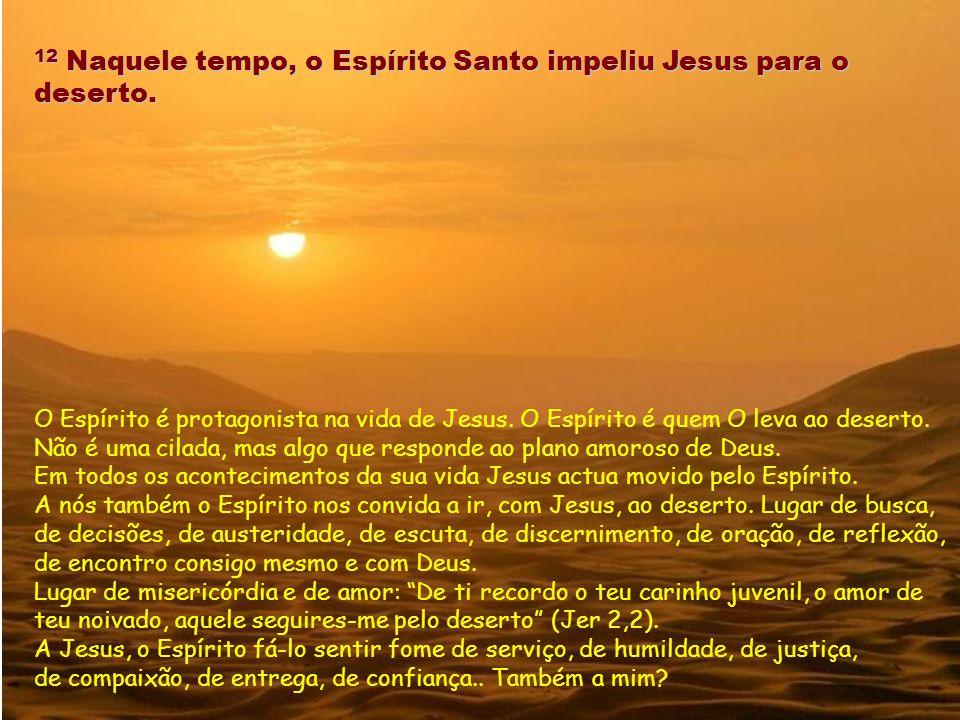 12 Naquele tempo, o Espírito Santo impeliu Jesus para o deserto.