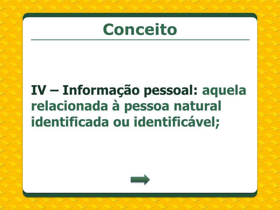 ConceitoIV – Informação pessoal: aquela relacionada à pessoa natural identificada ou identificável;