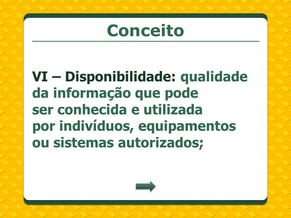 Conceito VI – Disponibilidade: qualidade da informação que pode ser conhecida e utilizada por indivíduos, equipamentos ou sistemas autorizados;