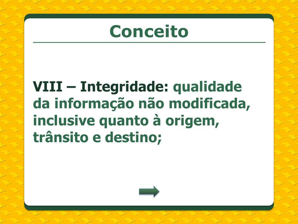 ConceitoVIII – Integridade: qualidade da informação não modificada, inclusive quanto à origem, trânsito e destino;