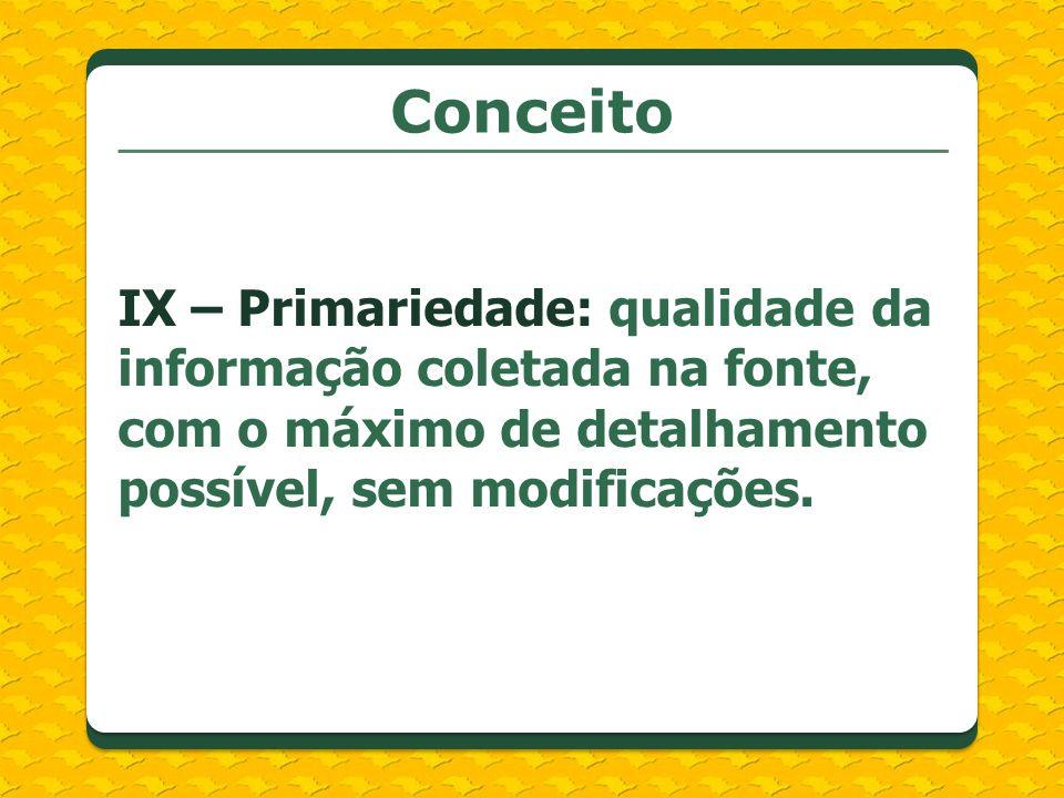 Conceito IX – Primariedade: qualidade da informação coletada na fonte, com o máximo de detalhamento possível, sem modificações.