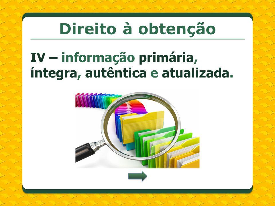 Direito à obtenção IV – informação primária, íntegra, autêntica e atualizada. (LEVI) GRIFEI.