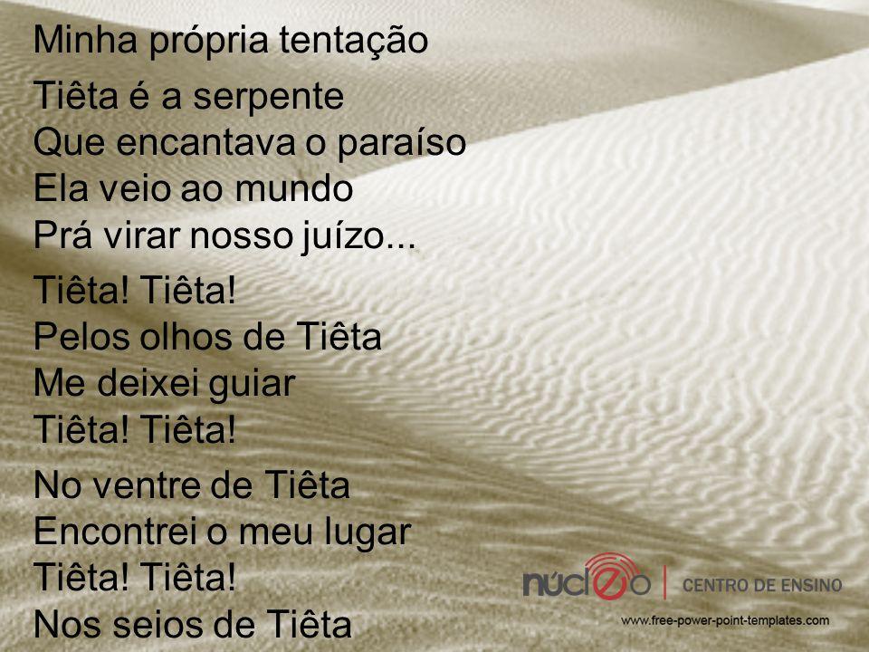 Minha própria tentação Tiêta é a serpente Que encantava o paraíso Ela veio ao mundo Prá virar nosso juízo...