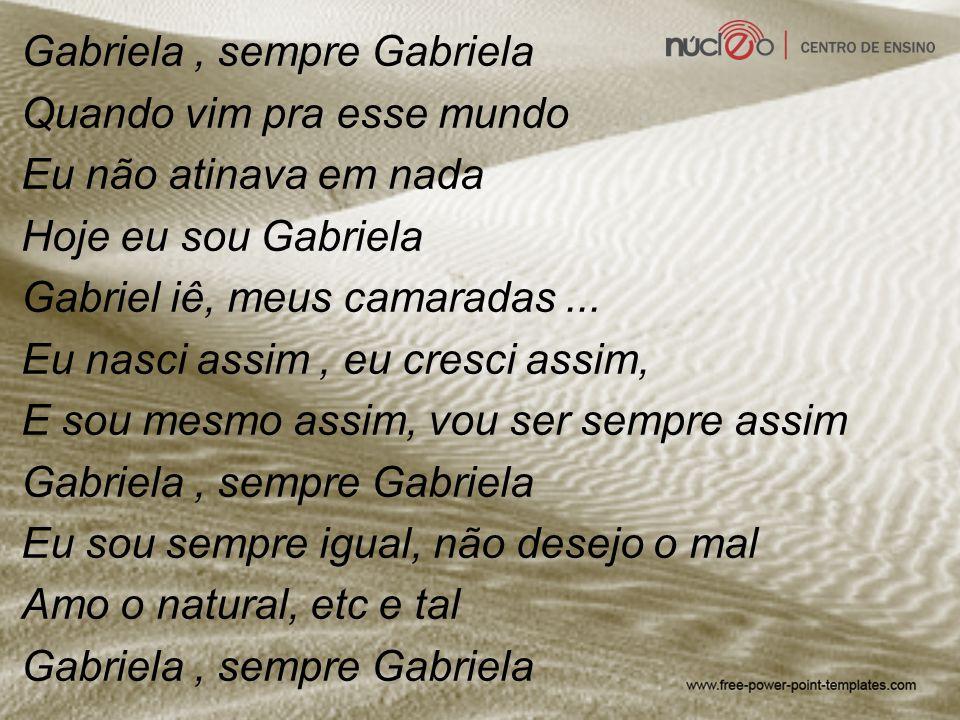 Gabriela , sempre Gabriela Quando vim pra esse mundo Eu não atinava em nada Hoje eu sou Gabriela Gabriel iê, meus camaradas ...