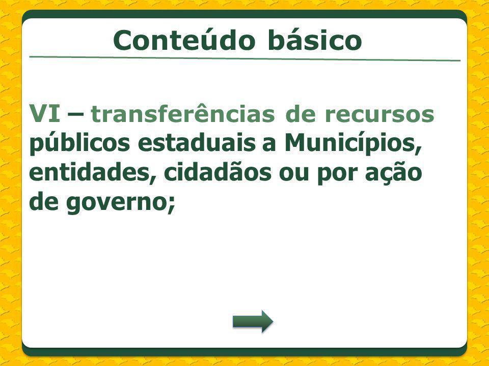 Conteúdo básico VI – transferências de recursos públicos estaduais a Municípios, entidades, cidadãos ou por ação de governo;