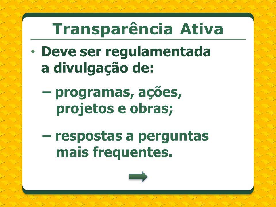 Transparência Ativa Deve ser regulamentada a divulgação de: