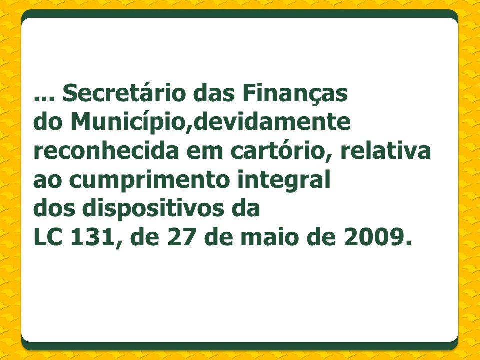 ... Secretário das Finanças do Município,devidamente reconhecida em cartório, relativa ao cumprimento integral dos dispositivos da LC 131, de 27 de maio de 2009.