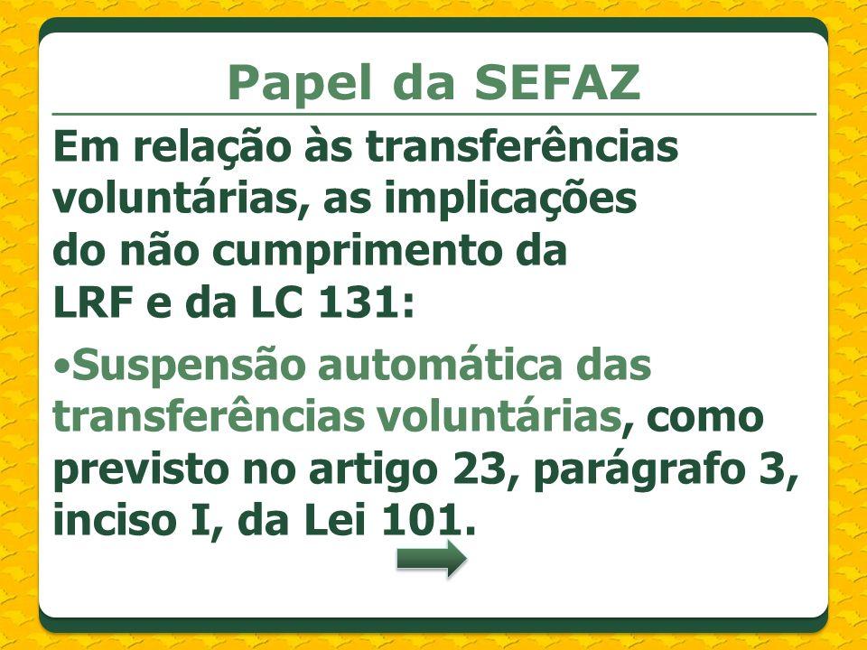 Papel da SEFAZ Em relação às transferências voluntárias, as implicações do não cumprimento da LRF e da LC 131: