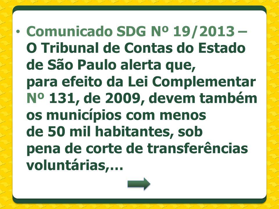Comunicado SDG Nº 19/2013 – O Tribunal de Contas do Estado de São Paulo alerta que, para efeito da Lei Complementar Nº 131, de 2009, devem também os municípios com menos de 50 mil habitantes, sob pena de corte de transferências voluntárias,…