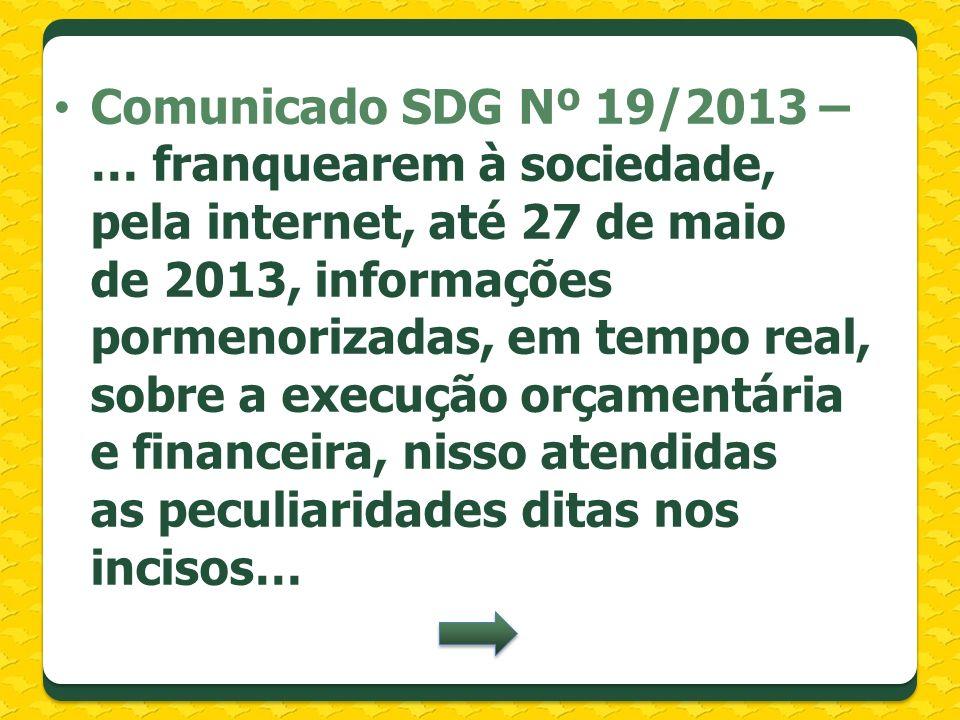 Comunicado SDG Nº 19/2013 – … franquearem à sociedade, pela internet, até 27 de maio de 2013, informações pormenorizadas, em tempo real, sobre a execução orçamentária e financeira, nisso atendidas as peculiaridades ditas nos incisos…