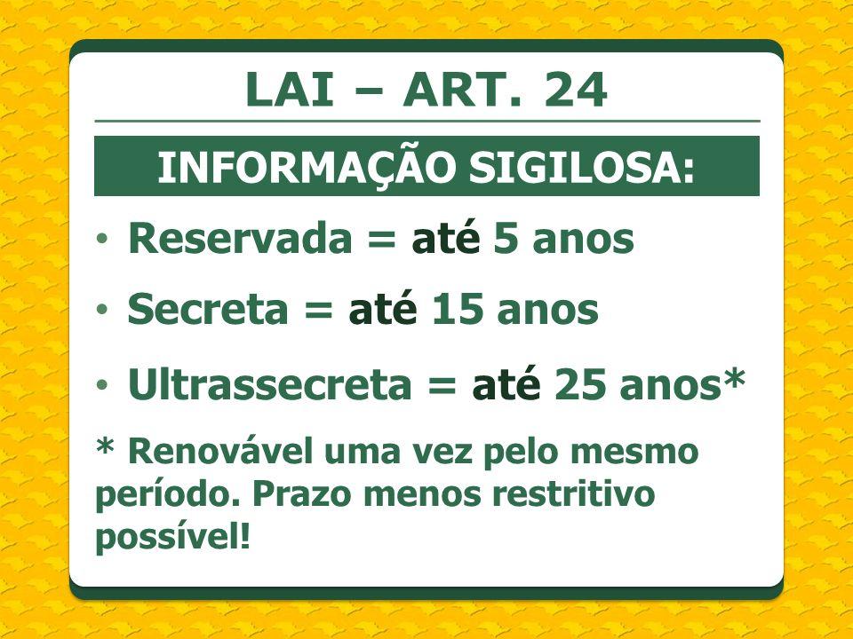 LAI – ART. 24 INFORMAÇÃO SIGILOSA: Reservada = até 5 anos