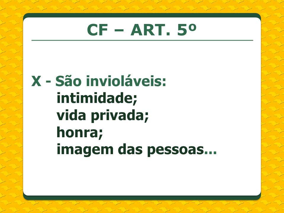 CF – ART. 5º X - São invioláveis: intimidade; vida privada;