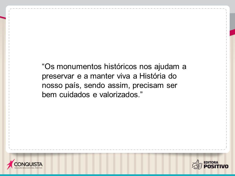 Os monumentos históricos nos ajudam a preservar e a manter viva a História do nosso país, sendo assim, precisam ser bem cuidados e valorizados.