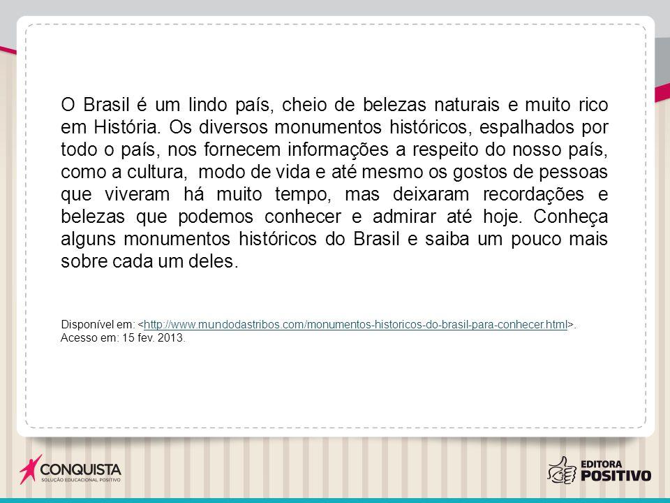 O Brasil é um lindo país, cheio de belezas naturais e muito rico em História. Os diversos monumentos históricos, espalhados por todo o país, nos fornecem informações a respeito do nosso país, como a cultura, modo de vida e até mesmo os gostos de pessoas que viveram há muito tempo, mas deixaram recordações e belezas que podemos conhecer e admirar até hoje. Conheça alguns monumentos históricos do Brasil e saiba um pouco mais sobre cada um deles.