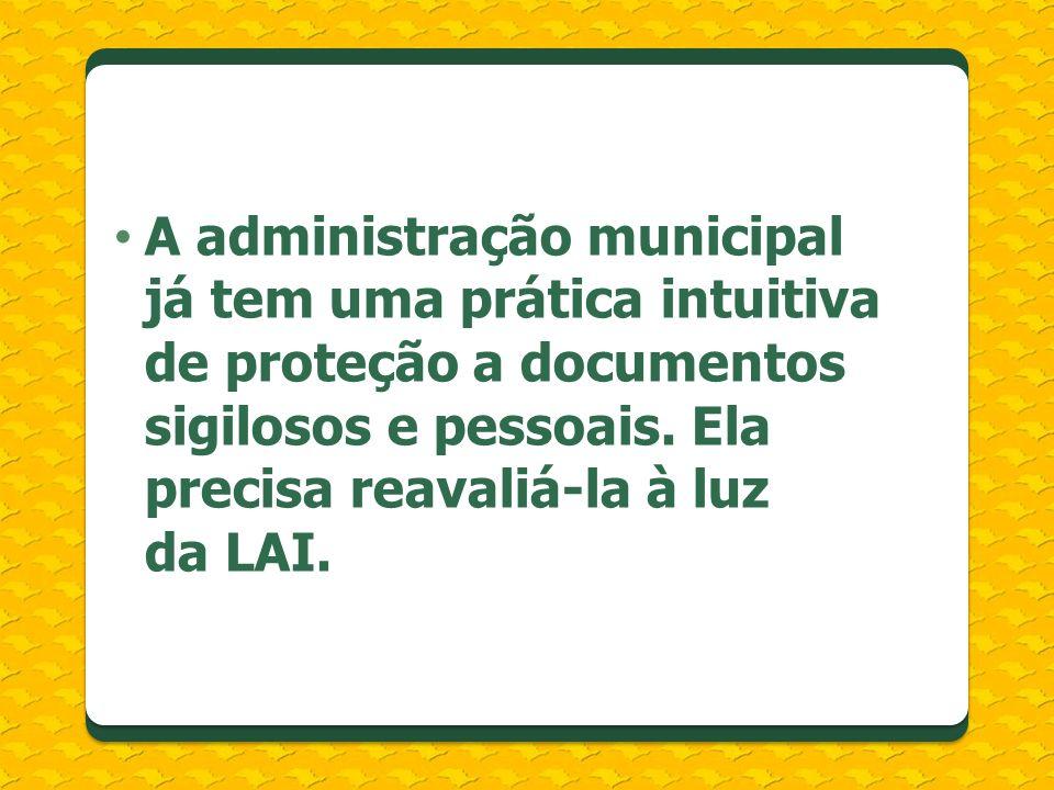 A administração municipal já tem uma prática intuitiva de proteção a documentos sigilosos e pessoais. Ela precisa reavaliá-la à luz da LAI.