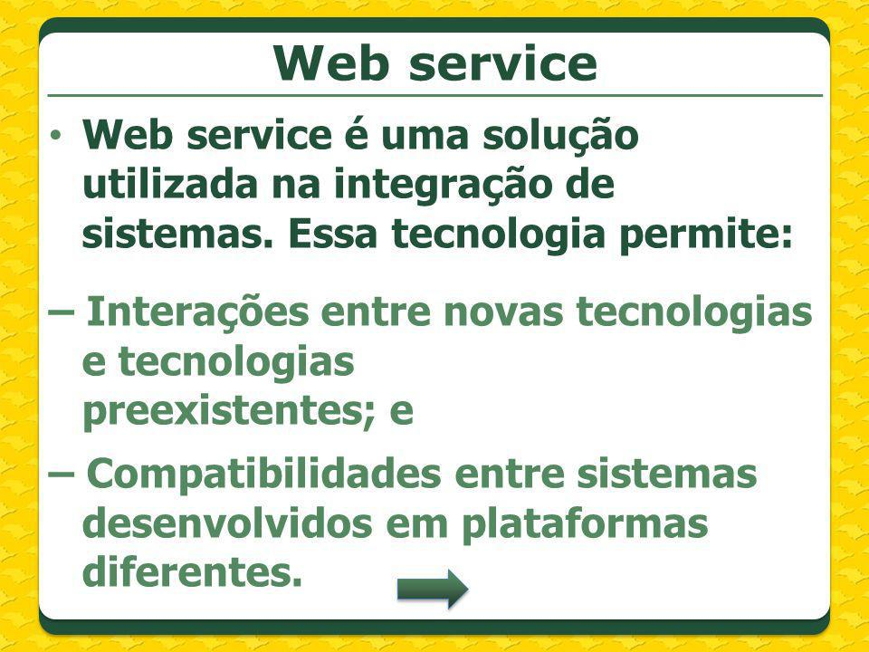Web service Web service é uma solução utilizada na integração de sistemas. Essa tecnologia permite: