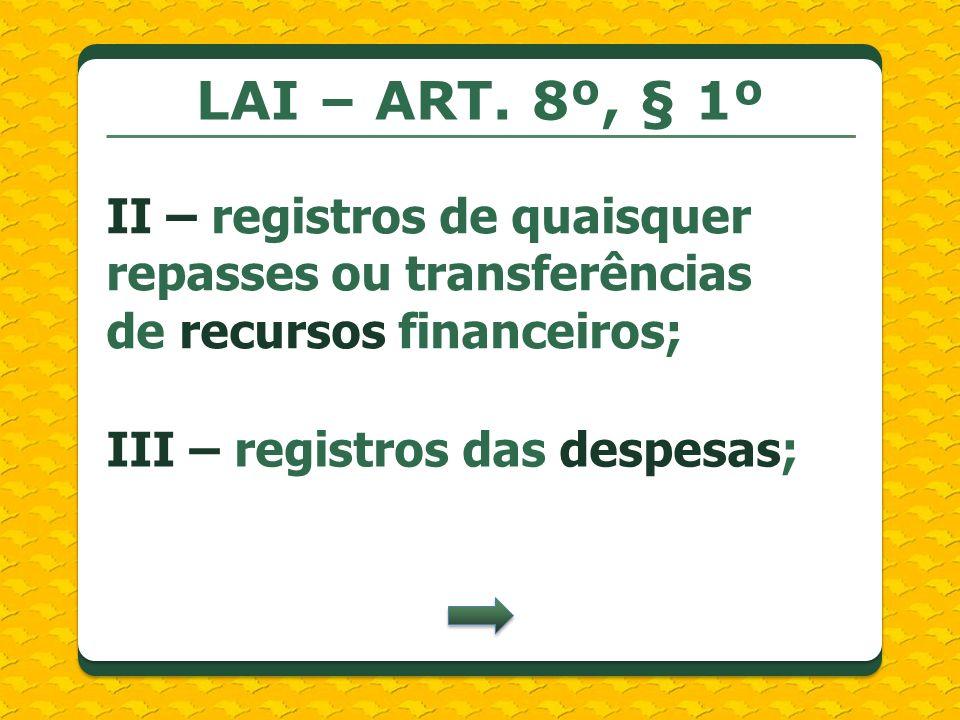 LAI – ART. 8º, § 1ºII – registros de quaisquer repasses ou transferências de recursos financeiros;