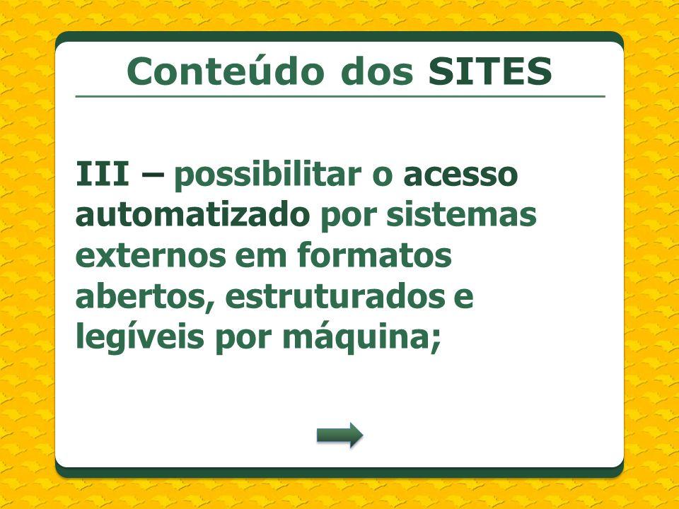 Conteúdo dos SITESIII – possibilitar o acesso automatizado por sistemas externos em formatos abertos, estruturados e legíveis por máquina;