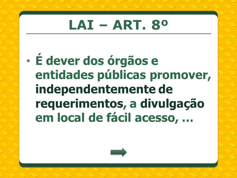 LAI – ART. 8º É dever dos órgãos e entidades públicas promover, independentemente de requerimentos, a divulgação em local de fácil acesso, …