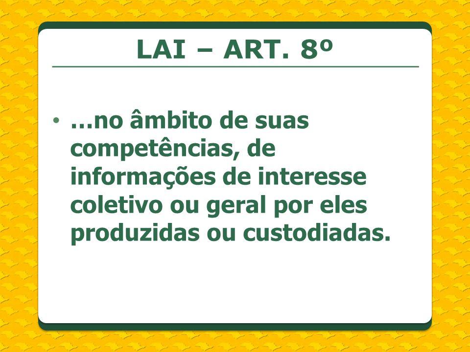 LAI – ART. 8º …no âmbito de suas competências, de informações de interesse coletivo ou geral por eles produzidas ou custodiadas.
