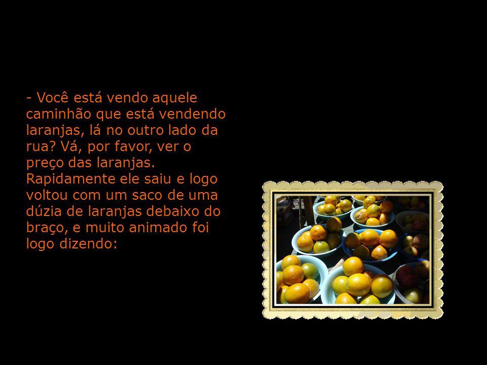 - Você está vendo aquele caminhão que está vendendo laranjas, lá no outro lado da rua Vá, por favor, ver o preço das laranjas.