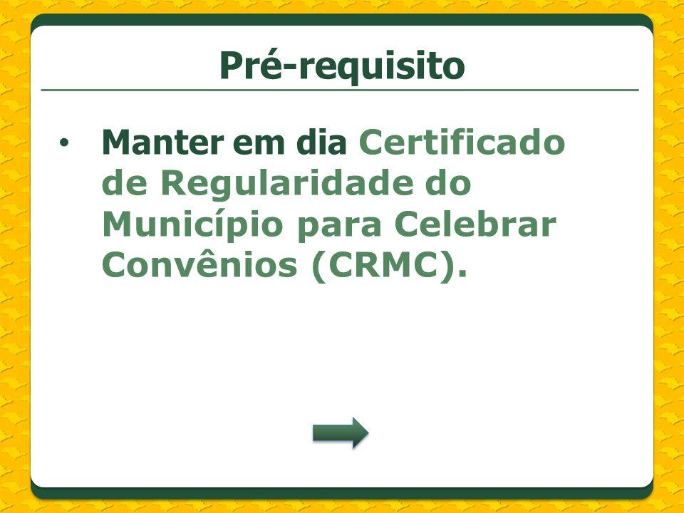 Pré-requisitoManter em dia Certificado de Regularidade do Município para Celebrar Convênios (CRMC).