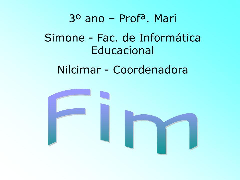 Fim 3º ano – Profª. Mari Simone - Fac. de Informática Educacional