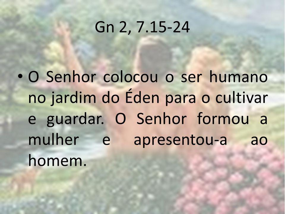 Gn 2, 7.15-24 O Senhor colocou o ser humano no jardim do Éden para o cultivar e guardar.