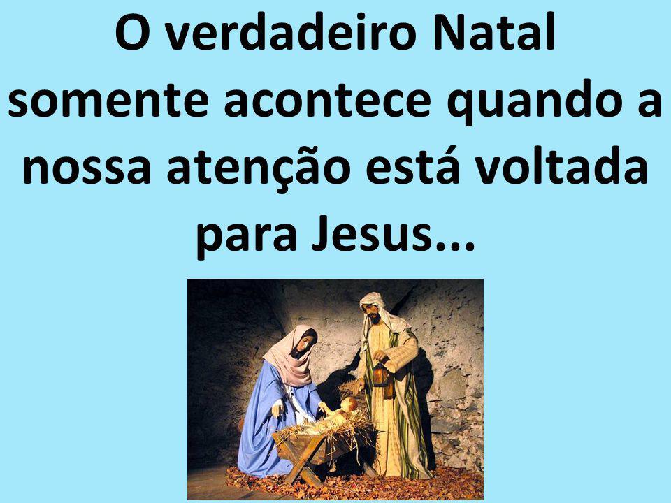 O verdadeiro Natal somente acontece quando a nossa atenção está voltada para Jesus...
