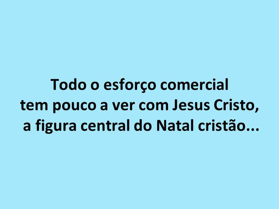 Todo o esforço comercial tem pouco a ver com Jesus Cristo, a figura central do Natal cristão...