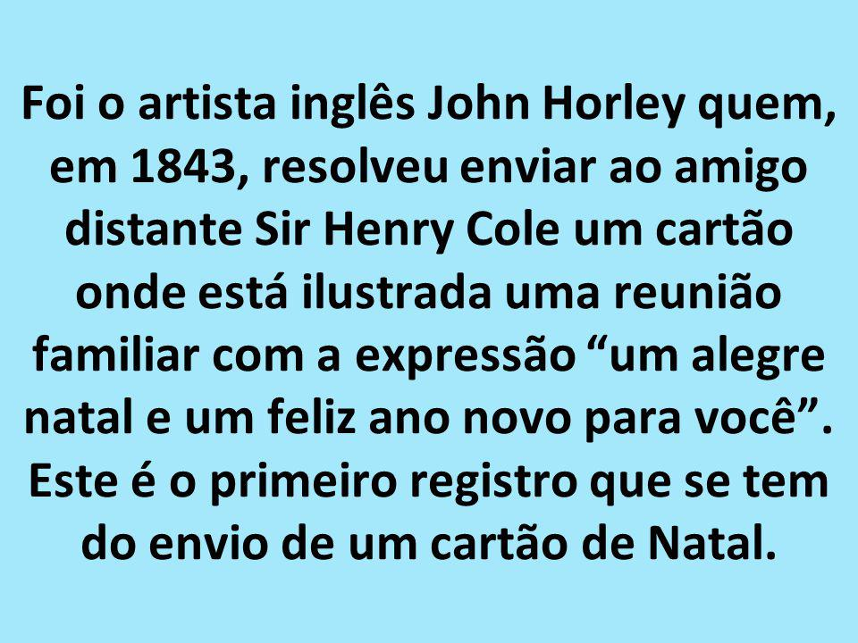Foi o artista inglês John Horley quem, em 1843, resolveu enviar ao amigo distante Sir Henry Cole um cartão onde está ilustrada uma reunião familiar com a expressão um alegre natal e um feliz ano novo para você .