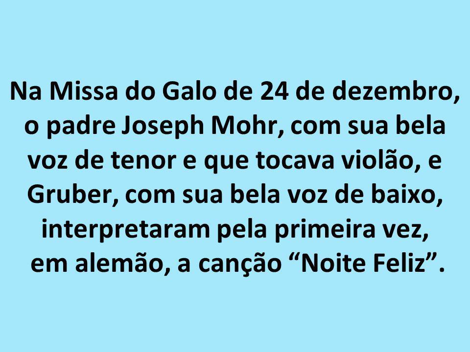 Na Missa do Galo de 24 de dezembro, o padre Joseph Mohr, com sua bela voz de tenor e que tocava violão, e Gruber, com sua bela voz de baixo, interpretaram pela primeira vez, em alemão, a canção Noite Feliz .
