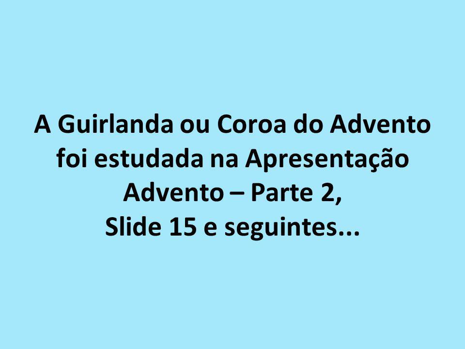 A Guirlanda ou Coroa do Advento foi estudada na Apresentação Advento – Parte 2, Slide 15 e seguintes...