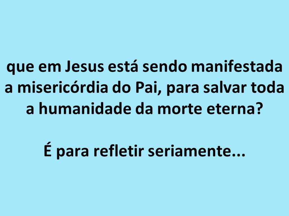 que em Jesus está sendo manifestada a misericórdia do Pai, para salvar toda a humanidade da morte eterna.
