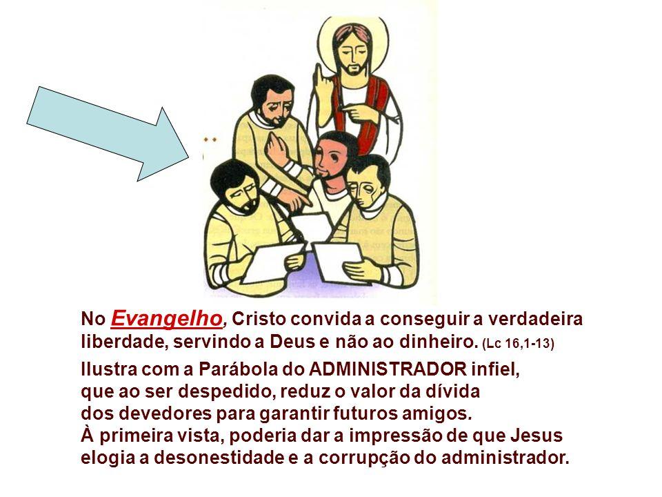 No Evangelho, Cristo convida a conseguir a verdadeira liberdade, servindo a Deus e não ao dinheiro. (Lc 16,1-13)