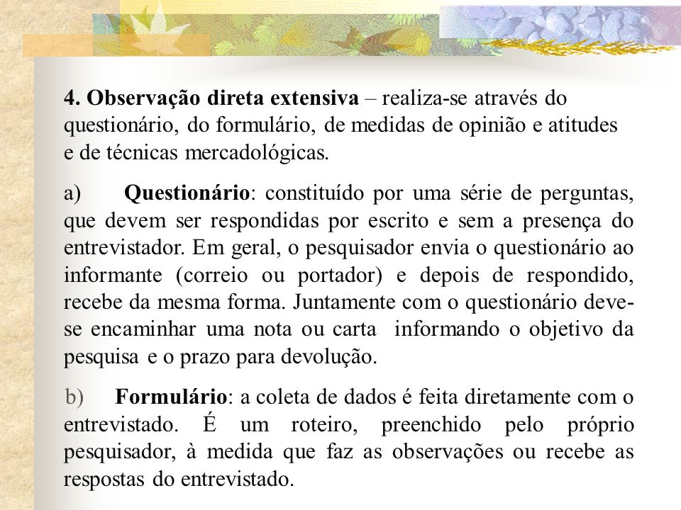 4. Observação direta extensiva – realiza-se através do questionário, do formulário, de medidas de opinião e atitudes e de técnicas mercadológicas.