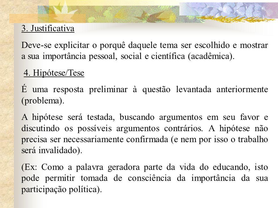 3. Justificativa Deve-se explicitar o porquê daquele tema ser escolhido e mostrar a sua importância pessoal, social e científica (acadêmica).