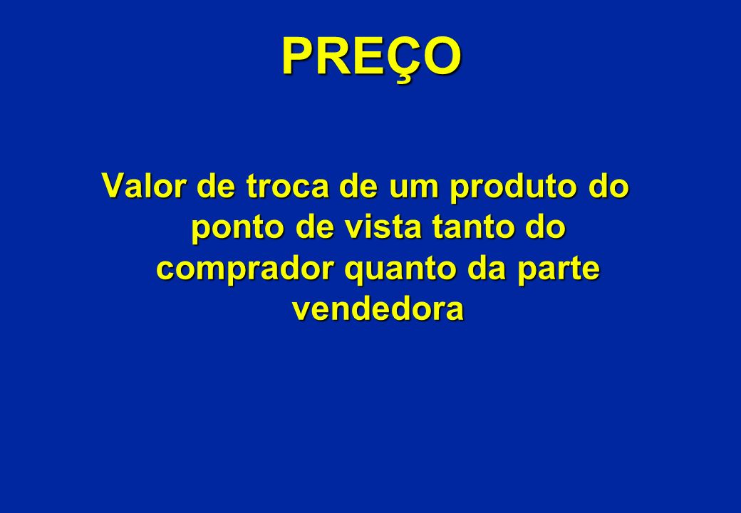 PREÇO Valor de troca de um produto do ponto de vista tanto do comprador quanto da parte vendedora