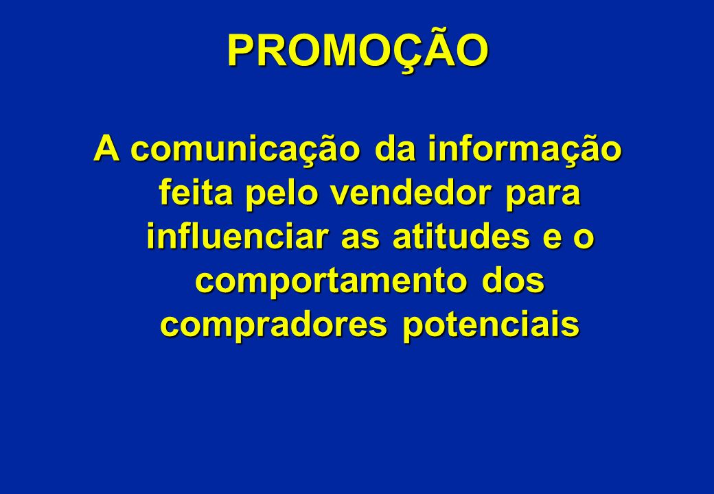 PROMOÇÃO A comunicação da informação feita pelo vendedor para influenciar as atitudes e o comportamento dos compradores potenciais.