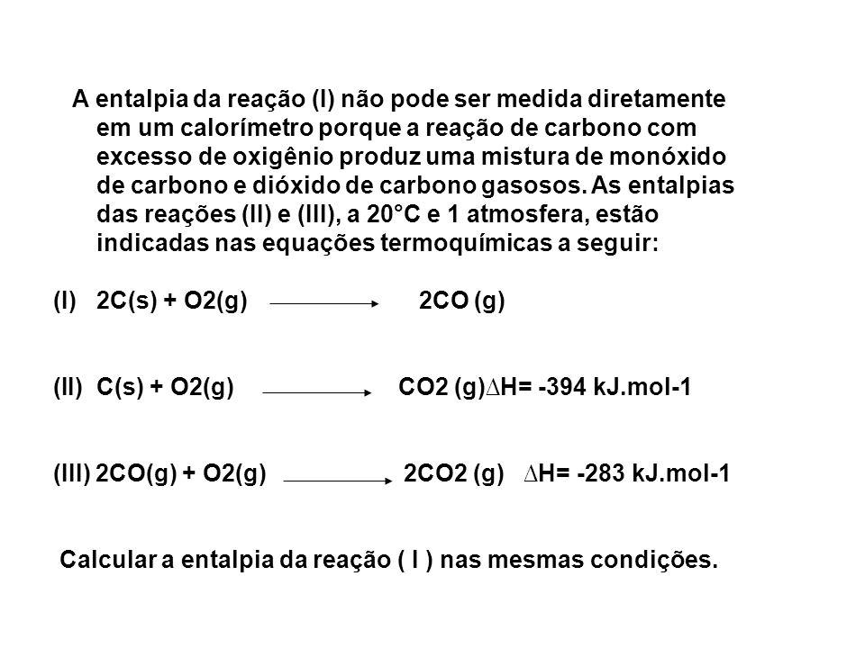 A entalpia da reação (I) não pode ser medida diretamente em um calorímetro porque a reação de carbono com excesso de oxigênio produz uma mistura de monóxido de carbono e dióxido de carbono gasosos. As entalpias das reações (II) e (III), a 20°C e 1 atmosfera, estão indicadas nas equações termoquímicas a seguir: