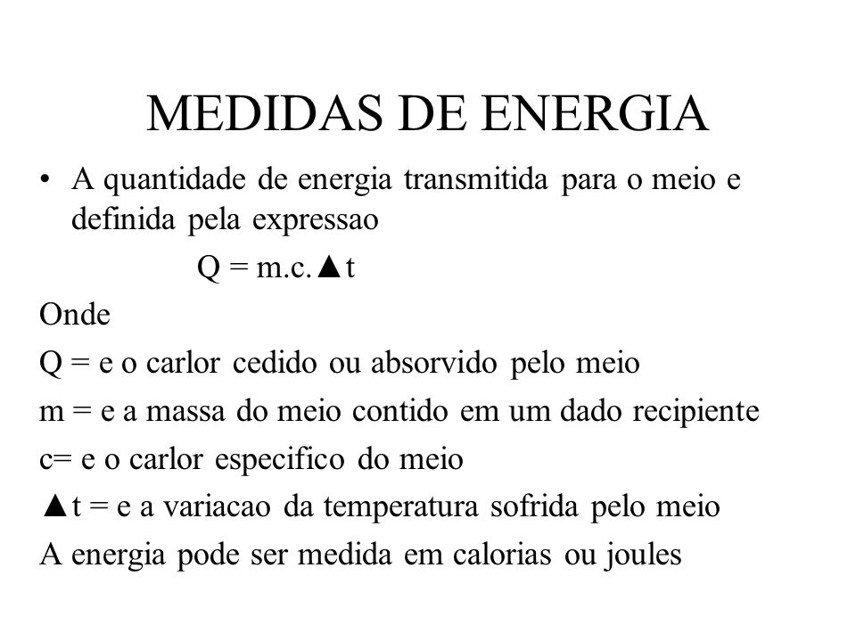 MEDIDAS DE ENERGIA A quantidade de energia transmitida para o meio e definida pela expressao. Q = m.c.▲t.