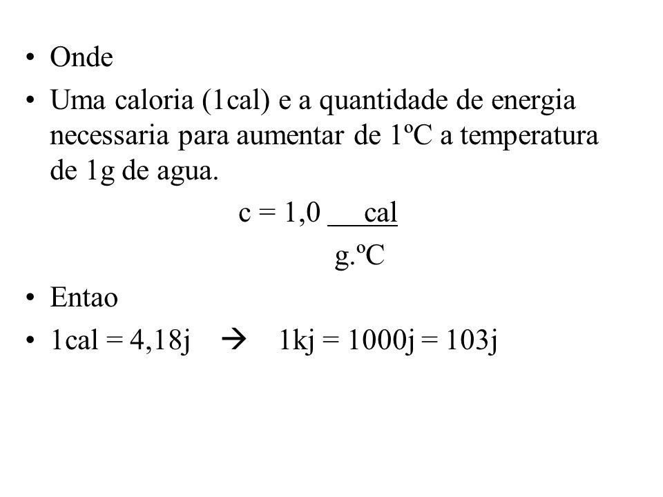 Onde Uma caloria (1cal) e a quantidade de energia necessaria para aumentar de 1ºC a temperatura de 1g de agua.