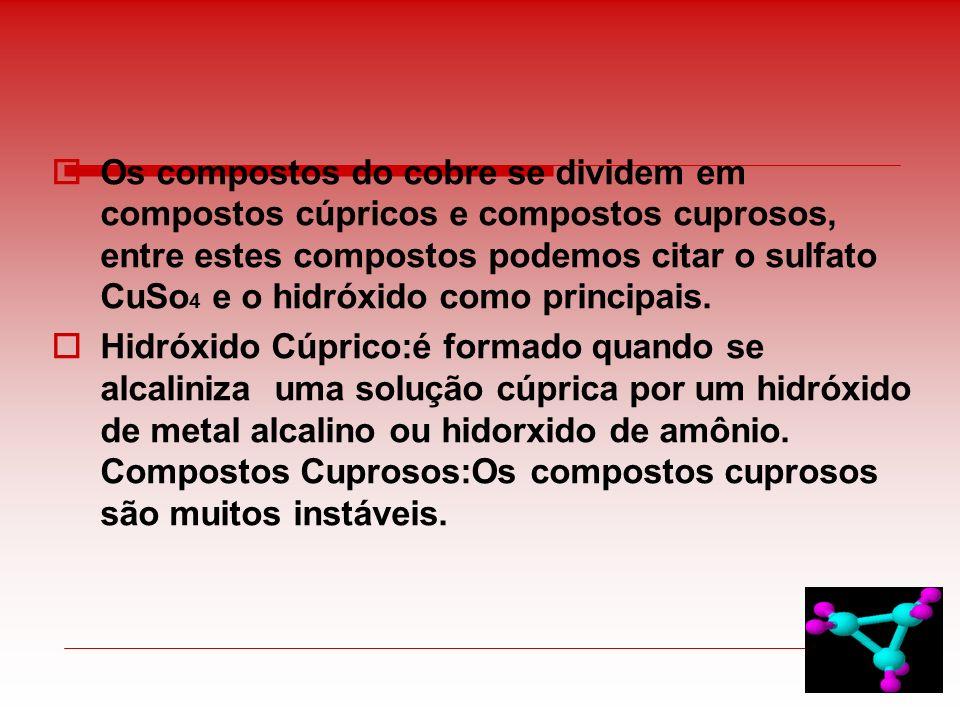 Os compostos do cobre se dividem em compostos cúpricos e compostos cuprosos, entre estes compostos podemos citar o sulfato CuSo4 e o hidróxido como principais.