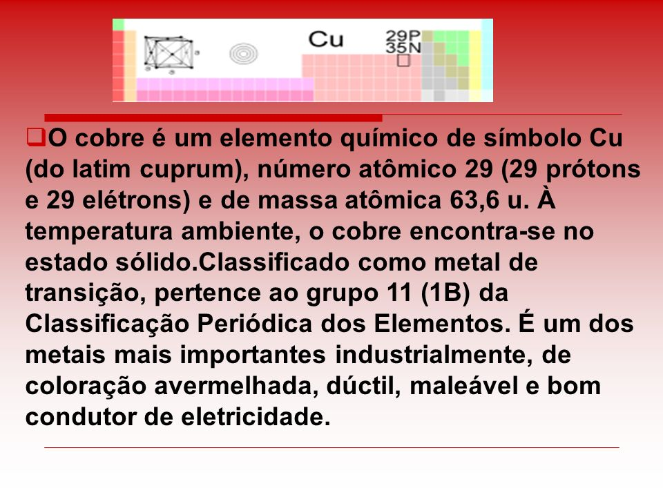 O cobre é um elemento químico de símbolo Cu (do latim cuprum), número atômico 29 (29 prótons e 29 elétrons) e de massa atômica 63,6 u.